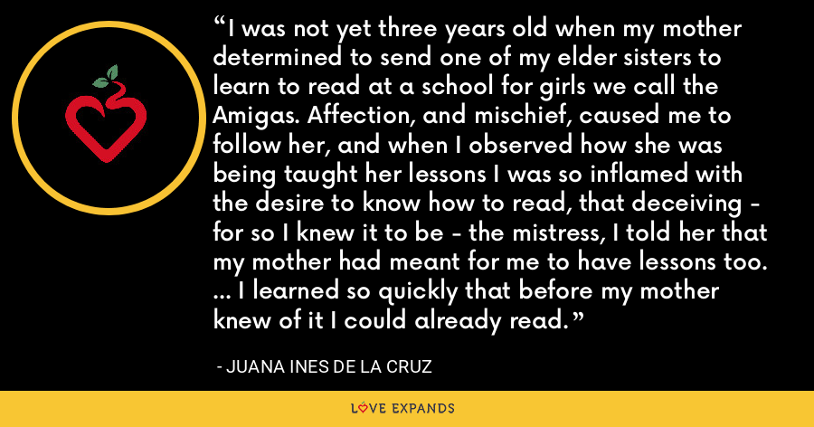 I was not yet three years old when my mother determined to send one of my elder sisters to learn to read at a school for girls we call the Amigas. Affection, and mischief, caused me to follow her, and when I observed how she was being taught her lessons I was so inflamed with the desire to know how to read, that deceiving - for so I knew it to be - the mistress, I told her that my mother had meant for me to have lessons too. ... I learned so quickly that before my mother knew of it I could already read. - Juana Ines de la Cruz