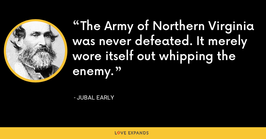 The Army of Northern Virginia was never defeated. It merely wore itself out whipping the enemy. - Jubal Early