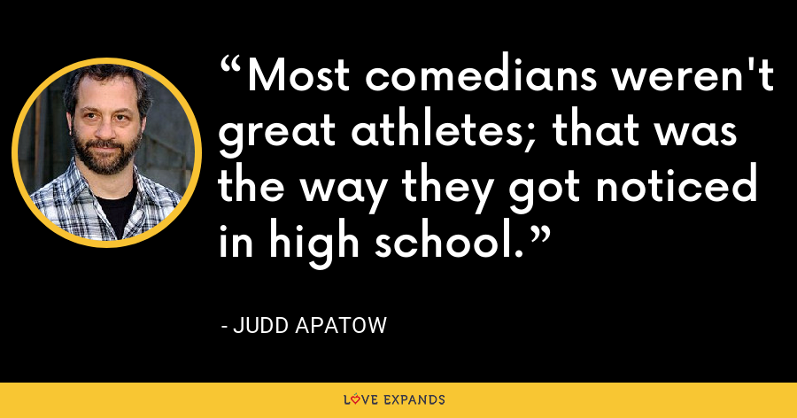 Most comedians weren't great athletes; that was the way they got noticed in high school. - Judd Apatow
