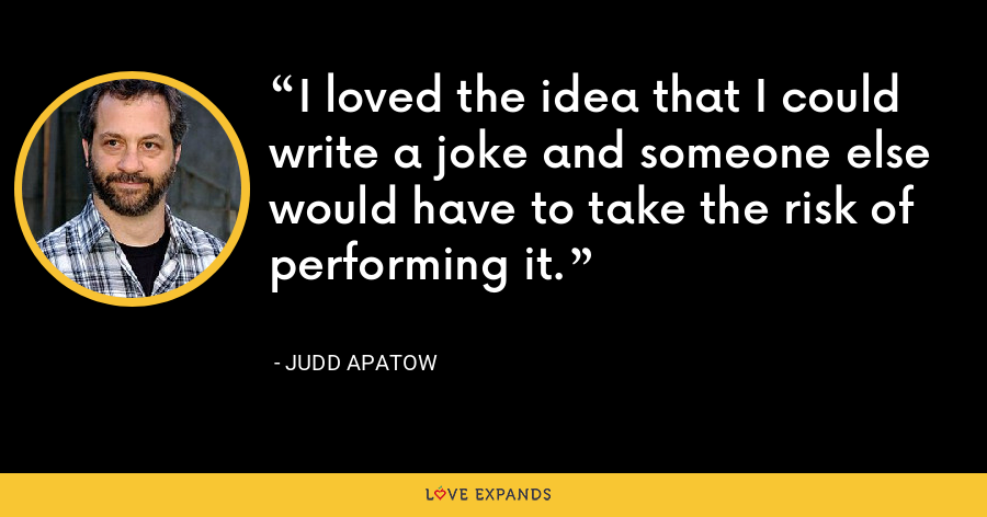 I loved the idea that I could write a joke and someone else would have to take the risk of performing it. - Judd Apatow