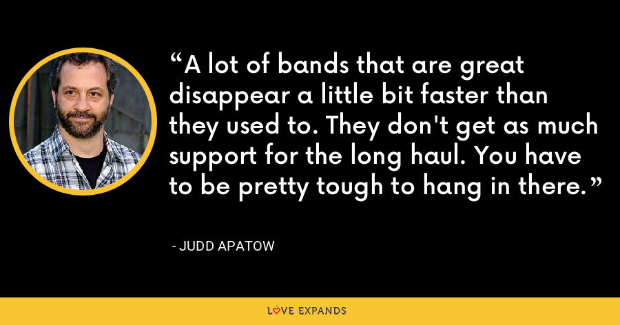 A lot of bands that are great disappear a little bit faster than they used to. They don't get as much support for the long haul. You have to be pretty tough to hang in there. - Judd Apatow