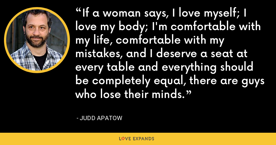 If a woman says, I love myself; I love my body; I'm comfortable with my life, comfortable with my mistakes, and I deserve a seat at every table and everything should be completely equal, there are guys who lose their minds. - Judd Apatow