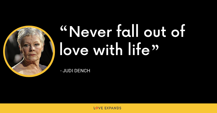 Never fall out of love with life - Judi Dench