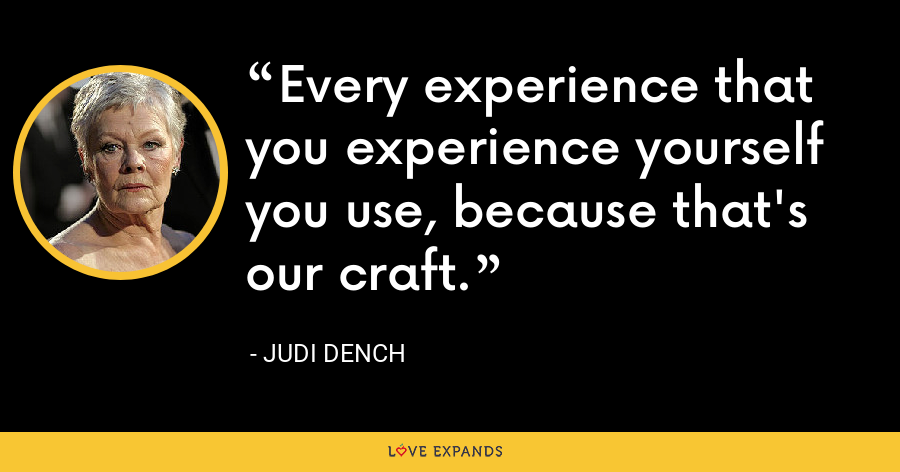Every experience that you experience yourself you use, because that's our craft. - Judi Dench