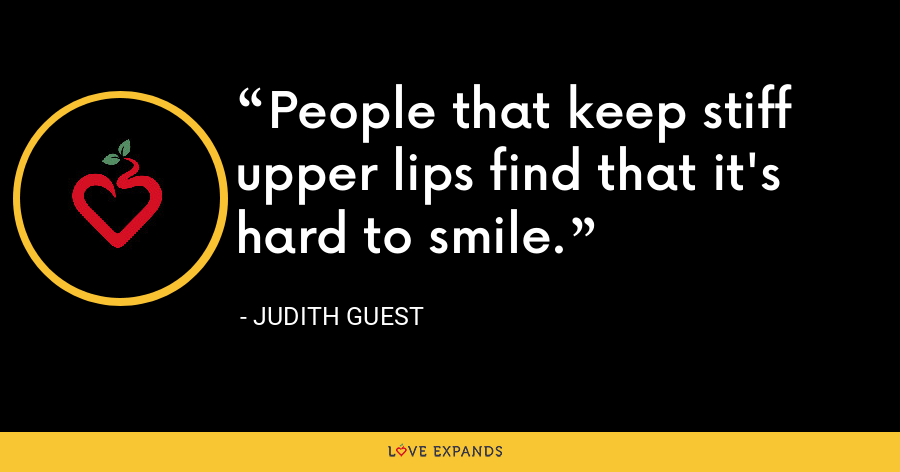 People that keep stiff upper lips find that it's hard to smile. - Judith Guest