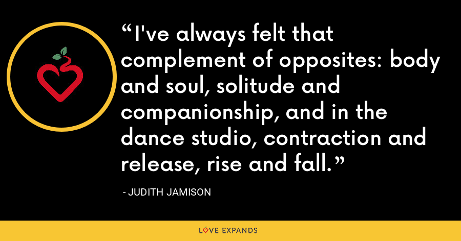 I've always felt that complement of opposites: body and soul, solitude and companionship, and in the dance studio, contraction and release, rise and fall. - Judith Jamison
