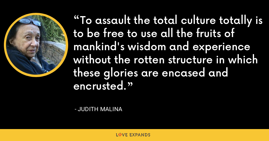 To assault the total culture totally is to be free to use all the fruits of mankind's wisdom and experience without the rotten structure in which these glories are encased and encrusted. - Judith Malina