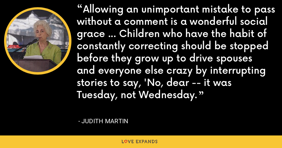Allowing an unimportant mistake to pass without a comment is a wonderful social grace ... Children who have the habit of constantly correcting should be stopped before they grow up to drive spouses and everyone else crazy by interrupting stories to say, 'No, dear -- it was Tuesday, not Wednesday. - Judith Martin