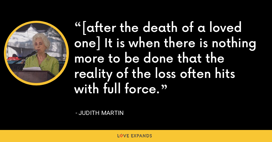 [after the death of a loved one] It is when there is nothing more to be done that the reality of the loss often hits with full force. - Judith Martin