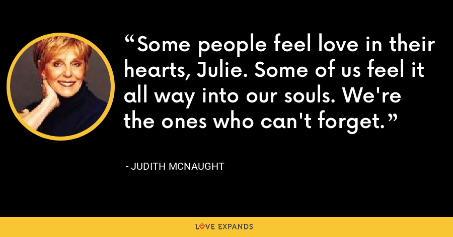 Some people feel love in their hearts, Julie. Some of us feel it all way into our souls. We're the ones who can't forget. - Judith McNaught
