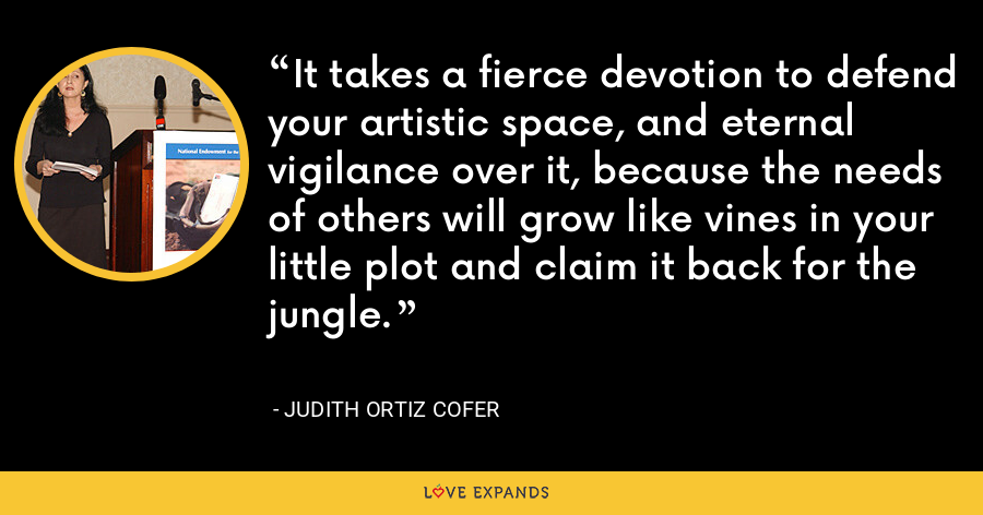 It takes a fierce devotion to defend your artistic space, and eternal vigilance over it, because the needs of others will grow like vines in your little plot and claim it back for the jungle. - Judith Ortiz Cofer