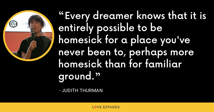 Every dreamer knows that it is entirely possible to be homesick for a place you've never been to, perhaps more homesick than for familiar ground. - Judith Thurman