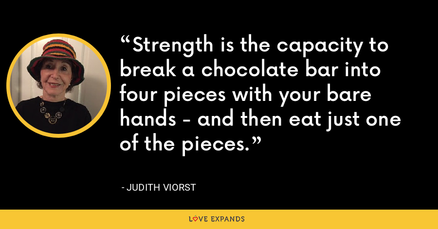 Strength is the capacity to break a chocolate bar into four pieces with your bare hands - and then eat just one of the pieces. - Judith Viorst