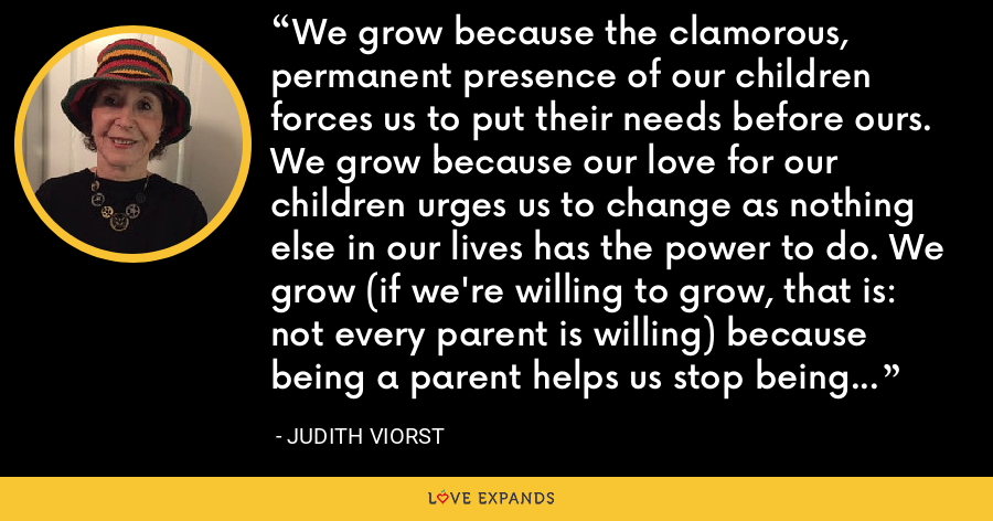 We grow because the clamorous, permanent presence of our children forces us to put their needs before ours. We grow because our love for our children urges us to change as nothing else in our lives has the power to do. We grow (if we're willing to grow, that is: not every parent is willing) because being a parent helps us stop being a child. - Judith Viorst
