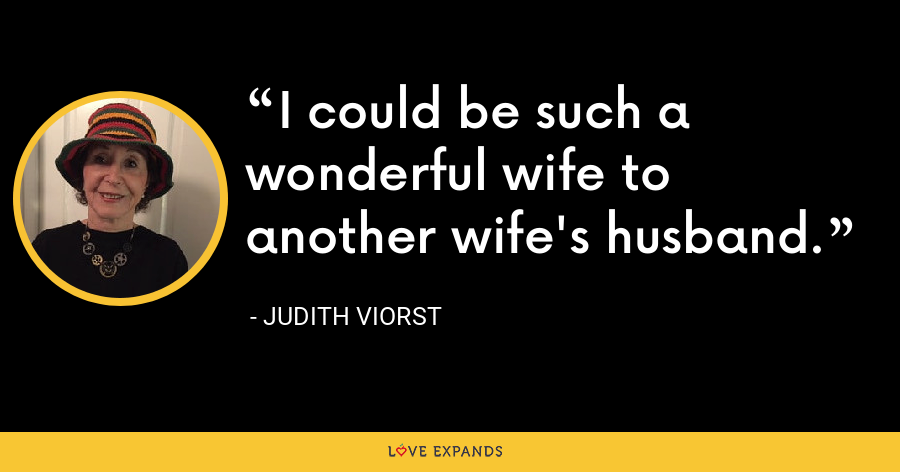 I could be such a wonderful wife to another wife's husband. - Judith Viorst
