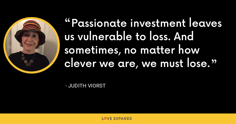 Passionate investment leaves us vulnerable to loss. And sometimes, no matter how clever we are, we must lose. - Judith Viorst