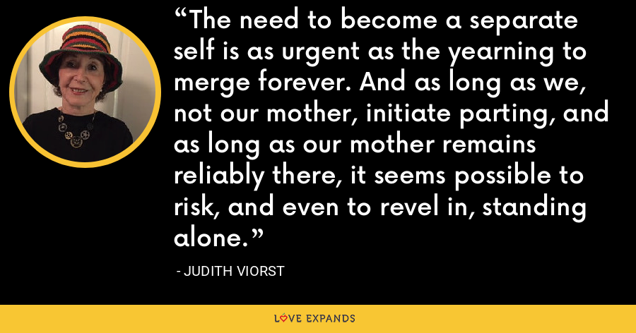 The need to become a separate self is as urgent as the yearning to merge forever. And as long as we, not our mother, initiate parting, and as long as our mother remains reliably there, it seems possible to risk, and even to revel in, standing alone. - Judith Viorst