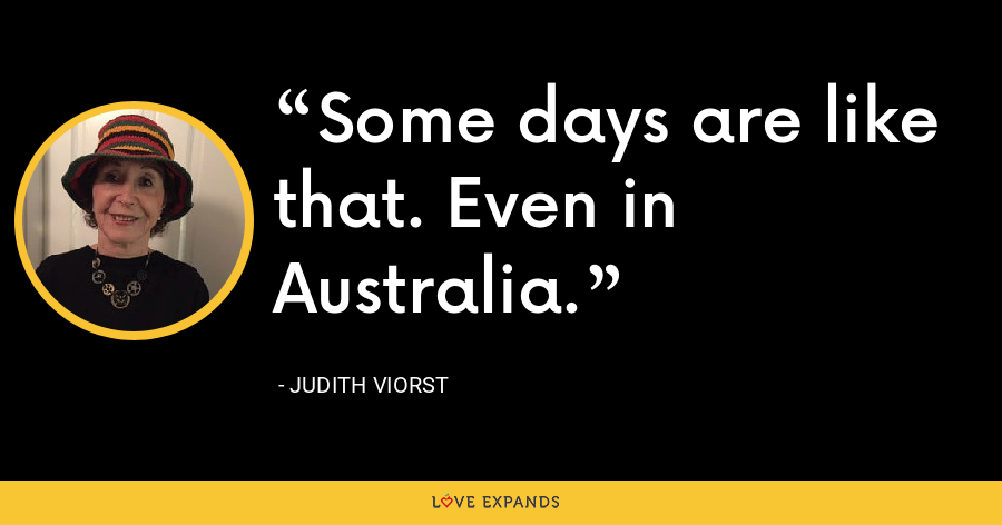 Some days are like that. Even in Australia. - Judith Viorst