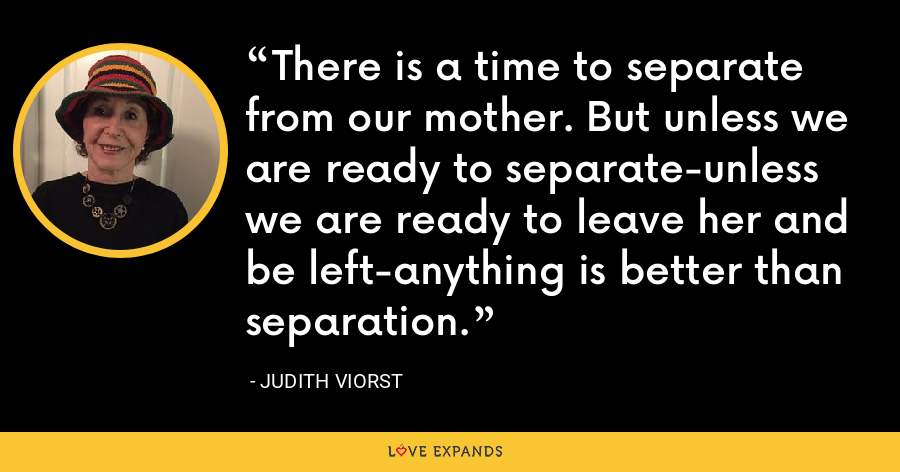 There is a time to separate from our mother. But unless we are ready to separate-unless we are ready to leave her and be left-anything is better than separation. - Judith Viorst