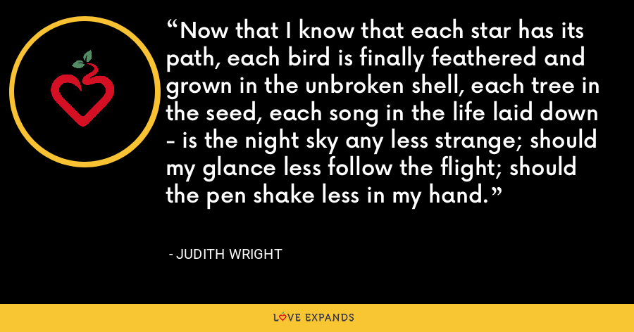Now that I know that each star has its path, each bird is finally feathered and grown in the unbroken shell, each tree in the seed, each song in the life laid down - is the night sky any less strange; should my glance less follow the flight; should the pen shake less in my hand. - Judith Wright