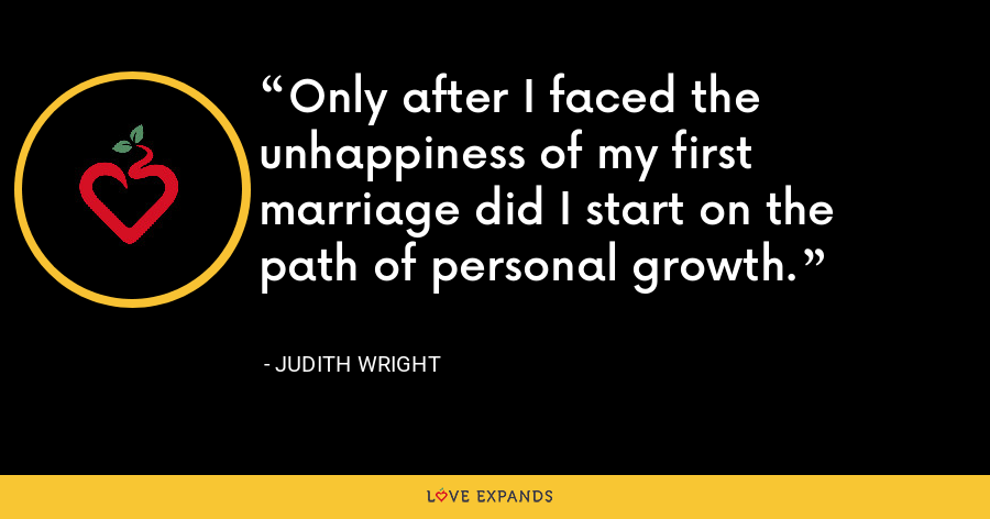 Only after I faced the unhappiness of my first marriage did I start on the path of personal growth. - Judith Wright