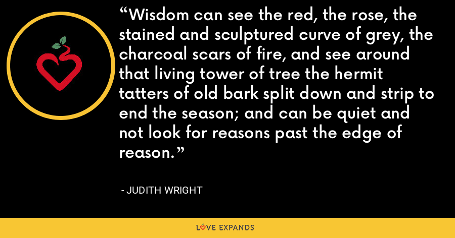 Wisdom can see the red, the rose, the stained and sculptured curve of grey, the charcoal scars of fire, and see around that living tower of tree the hermit tatters of old bark split down and strip to end the season; and can be quiet and not look for reasons past the edge of reason. - Judith Wright