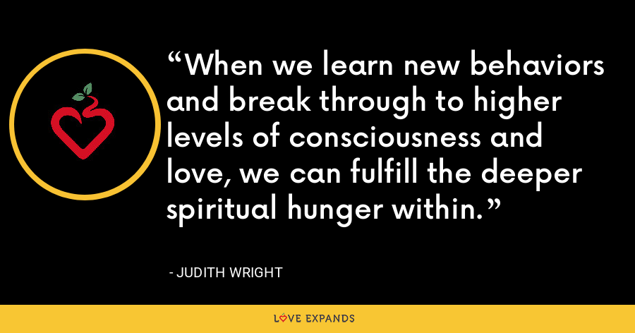 When we learn new behaviors and break through to higher levels of consciousness and love, we can fulfill the deeper spiritual hunger within. - Judith Wright