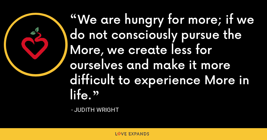 We are hungry for more; if we do not consciously pursue the More, we create less for ourselves and make it more difficult to experience More in life. - Judith Wright