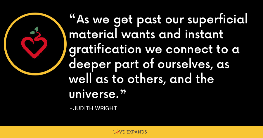As we get past our superficial material wants and instant gratification we connect to a deeper part of ourselves, as well as to others, and the universe. - Judith Wright