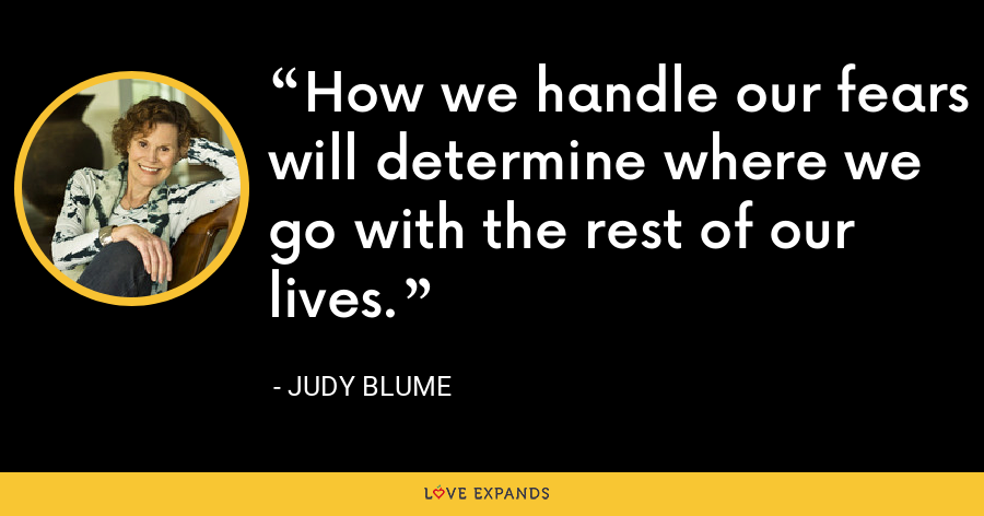 How we handle our fears will determine where we go with the rest of our lives. - Judy Blume
