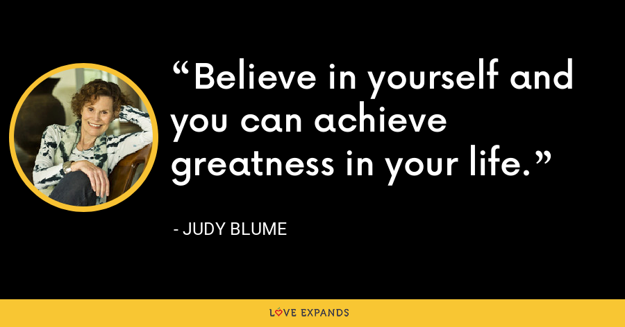 Believe in yourself and you can achieve greatness in your life. - Judy Blume