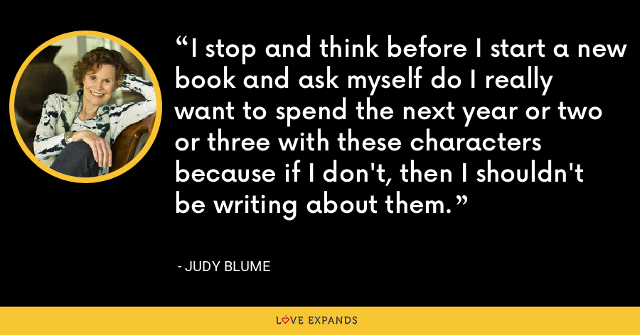 I stop and think before I start a new book and ask myself do I really want to spend the next year or two or three with these characters because if I don't, then I shouldn't be writing about them. - Judy Blume