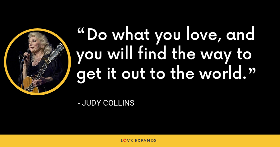 Do what you love, and you will find the way to get it out to the world. - Judy Collins