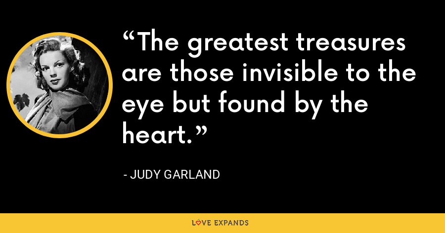 The greatest treasures are those invisible to the eye but found by the heart. - Judy Garland