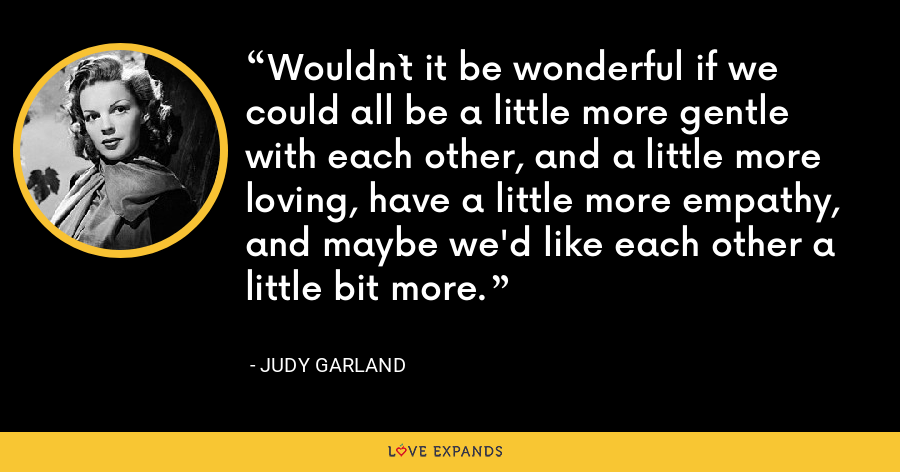 Wouldn`t it be wonderful if we could all be a little more gentle with each other, and a little more loving, have a little more empathy, and maybe we'd like each other a little bit more. - Judy Garland