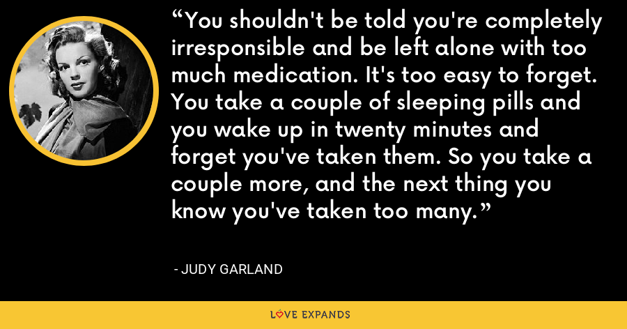 You shouldn't be told you're completely irresponsible and be left alone with too much medication. It's too easy to forget. You take a couple of sleeping pills and you wake up in twenty minutes and forget you've taken them. So you take a couple more, and the next thing you know you've taken too many. - Judy Garland