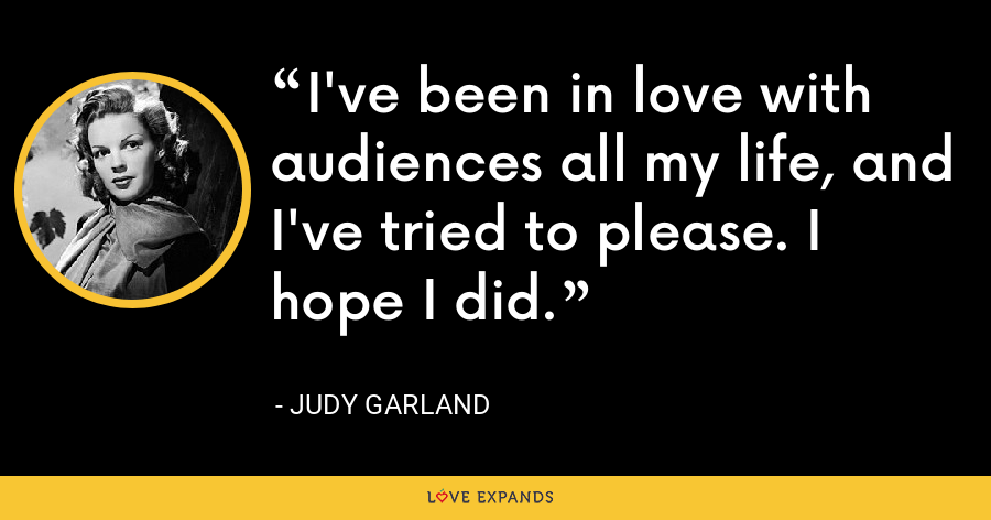 I've been in love with audiences all my life, and I've tried to please. I hope I did. - Judy Garland