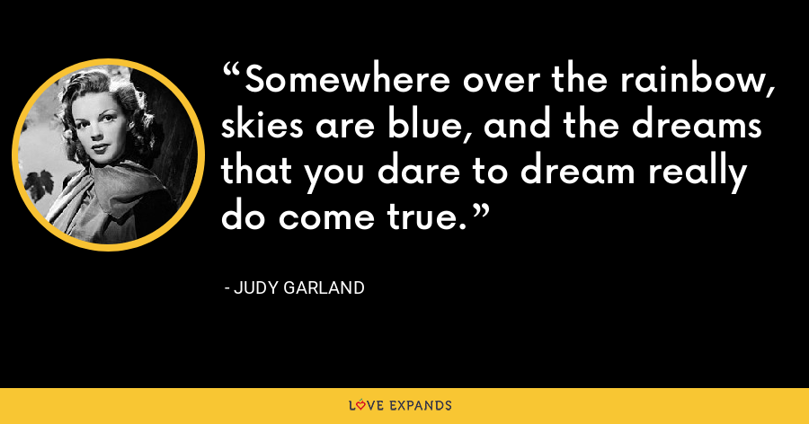 Somewhere over the rainbow, skies are blue, and the dreams that you dare to dream really do come true. - Judy Garland