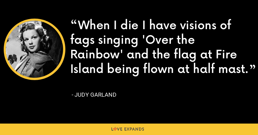 When I die I have visions of fags singing 'Over the Rainbow' and the flag at Fire Island being flown at half mast. - Judy Garland