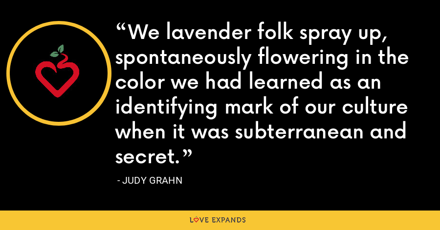 We lavender folk spray up, spontaneously flowering in the color we had learned as an identifying mark of our culture when it was subterranean and secret. - Judy Grahn