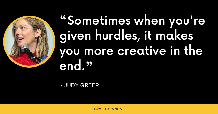 Sometimes when you're given hurdles, it makes you more creative in the end. - Judy Greer