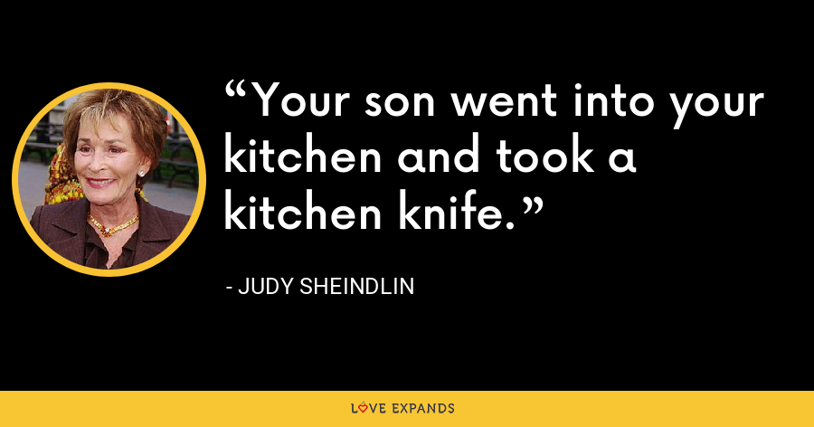 Your son went into your kitchen and took a kitchen knife. - Judy Sheindlin