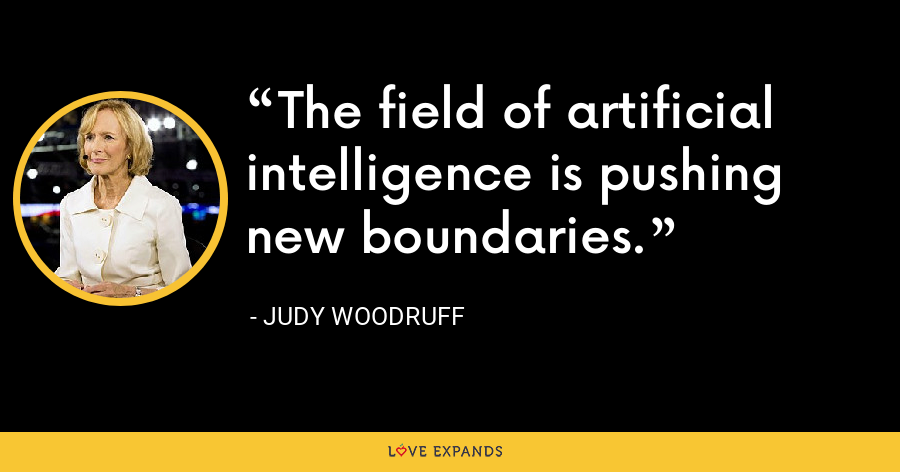The field of artificial intelligence is pushing new boundaries. - Judy Woodruff