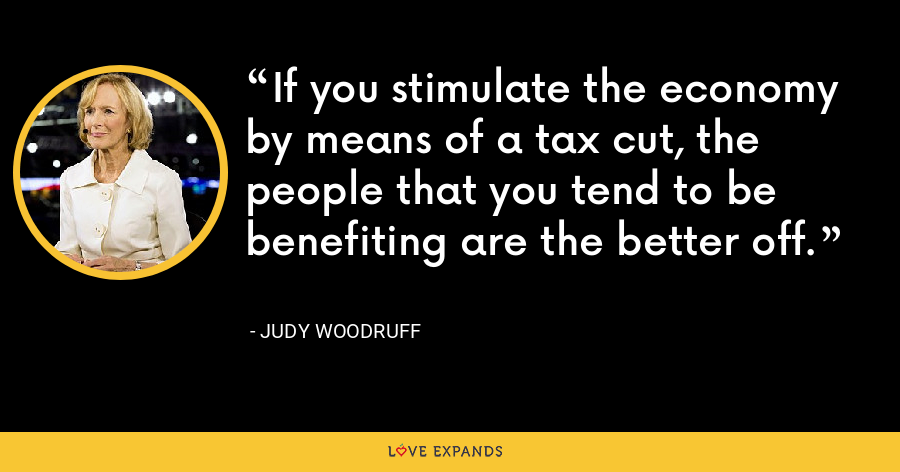If you stimulate the economy by means of a tax cut, the people that you tend to be benefiting are the better off. - Judy Woodruff