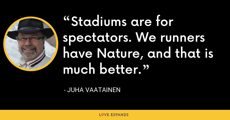 Stadiums are for spectators. We runners have Nature, and that is much better. - Juha Vaatainen