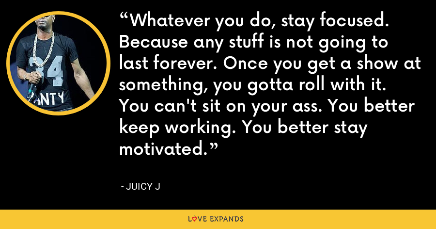 Whatever you do, stay focused. Because any stuff is not going to last forever. Once you get a show at something, you gotta roll with it. You can't sit on your ass. You better keep working. You better stay motivated. - Juicy J