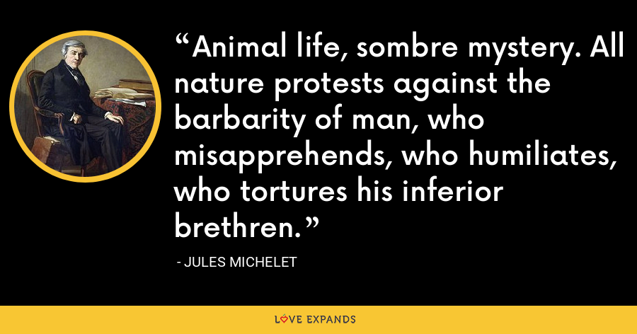 Animal life, sombre mystery. All nature protests against the barbarity of man, who misapprehends, who humiliates, who tortures his inferior brethren. - Jules Michelet