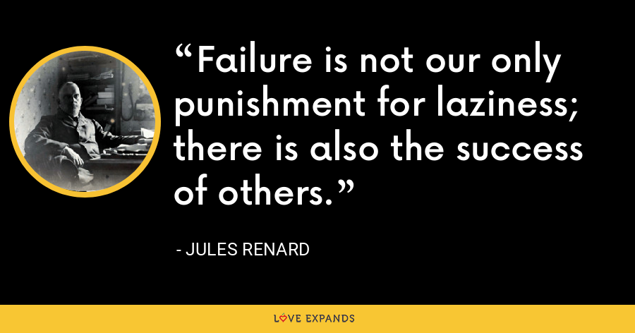 Failure is not our only punishment for laziness; there is also the success of others. - Jules Renard