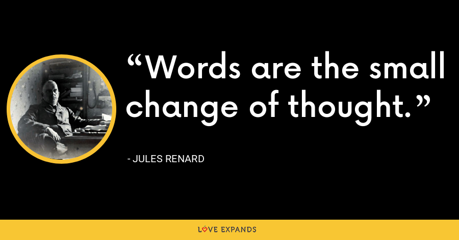 Words are the small change of thought. - Jules Renard