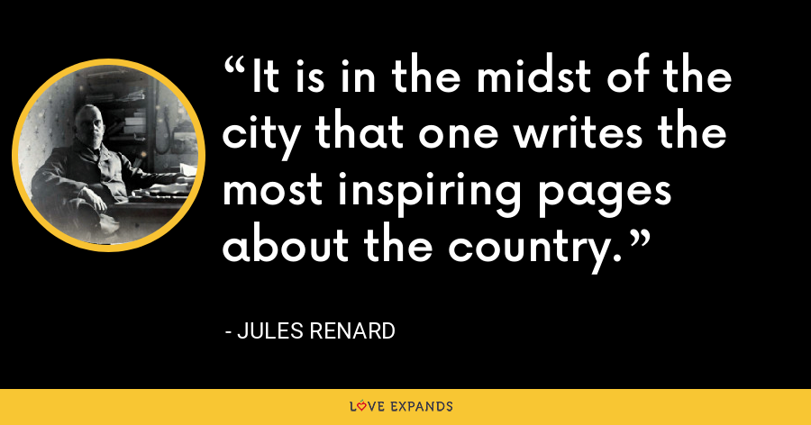 It is in the midst of the city that one writes the most inspiring pages about the country. - Jules Renard